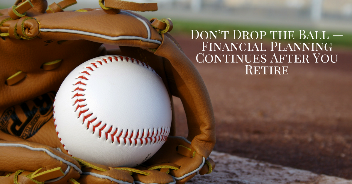 Investment Basics: Don't Drop the Ball - Financial Planning Continues After You Retire