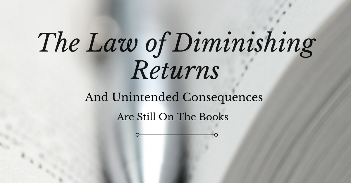 The Laws of Diminishing Returns and Unintended Consequences Are Still On the Books